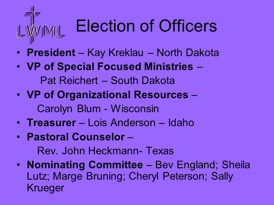 Election of Officers President – Kay Kreklau – North Dakota VP of Special Focused Ministries – Pat Reichert – South Dakota VP of Organizational Resources – Carolyn Blum - Wisconsin Treasurer – Lois Anderson – Idaho Pastoral Counselor – Rev.