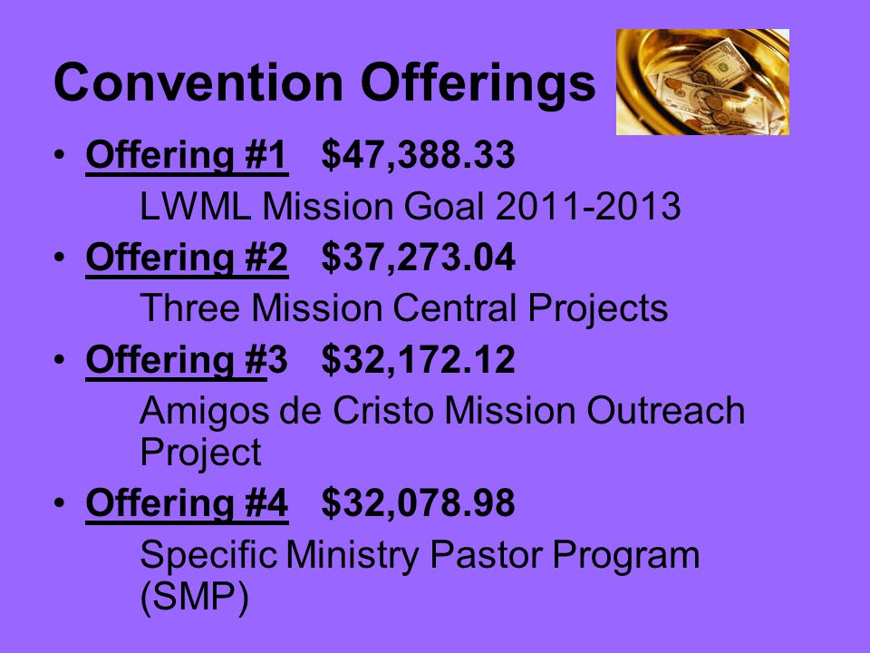 Convention Offerings Offering #1 $47,388.33 LWML Mission Goal 2011-2013 Offering #2 $37,273.04 Three Mission Central Projects Offering #3 $32,172.12 Amigos de Cristo Mission Outreach Project Offering #4 $32,078.98 Specific Ministry Pastor Program (SMP)