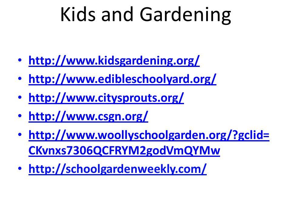 Kids and Gardening http://www.kidsgardening.org/ http://www.edibleschoolyard.org/ http://www.citysprouts.org/ http://www.csgn.org/ http://www.woollyschoolgarden.org/ gclid= CKvnxs7306QCFRYM2godVmQYMw http://www.woollyschoolgarden.org/ gclid= CKvnxs7306QCFRYM2godVmQYMw http://schoolgardenweekly.com/