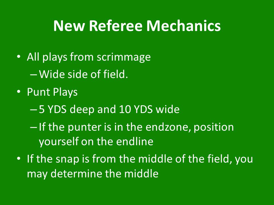 New Referee Mechanics All plays from scrimmage – Wide side of field.