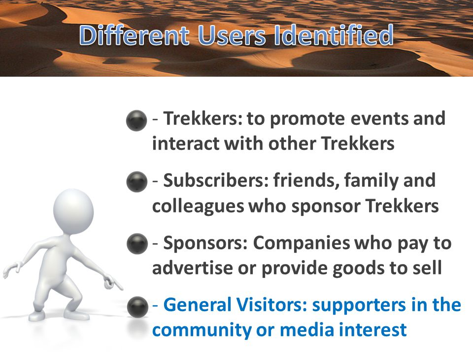 - Trekkers: to promote events and interact with other Trekkers - Subscribers: friends, family and colleagues who sponsor Trekkers - Sponsors: Companies who pay to advertise or provide goods to sell - General Visitors: supporters in the community or media interest