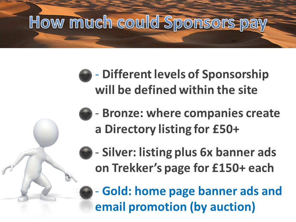 - Different levels of Sponsorship will be defined within the site - Bronze: where companies create a Directory listing for £50+ - Silver: listing plus 6x banner ads on Trekkers page for £150+ each - Gold: home page banner ads and email promotion (by auction)