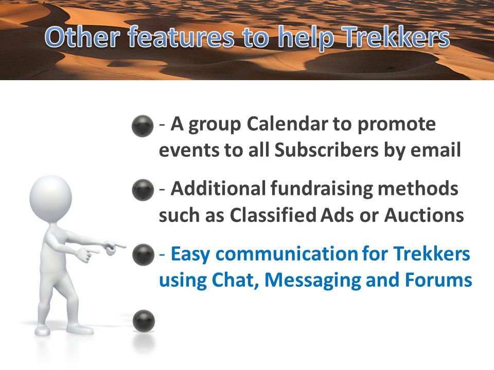 - A group Calendar to promote events to all Subscribers by email - Additional fundraising methods such as Classified Ads or Auctions - Easy communication for Trekkers using Chat, Messaging and Forums