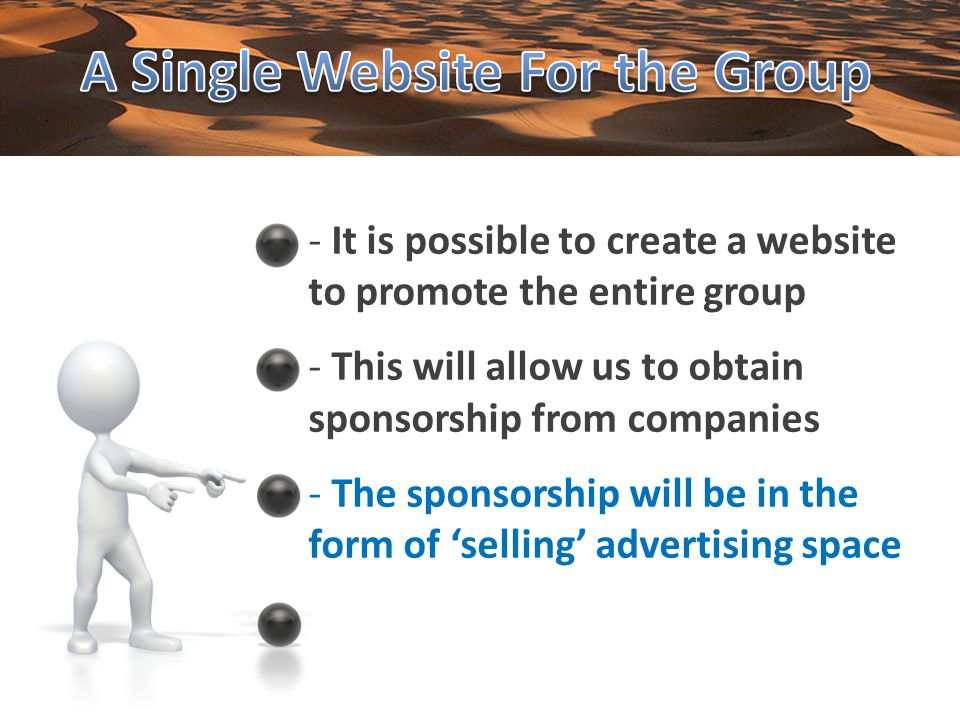 - It is possible to create a website to promote the entire group - This will allow us to obtain sponsorship from companies - The sponsorship will be in the form of selling advertising space