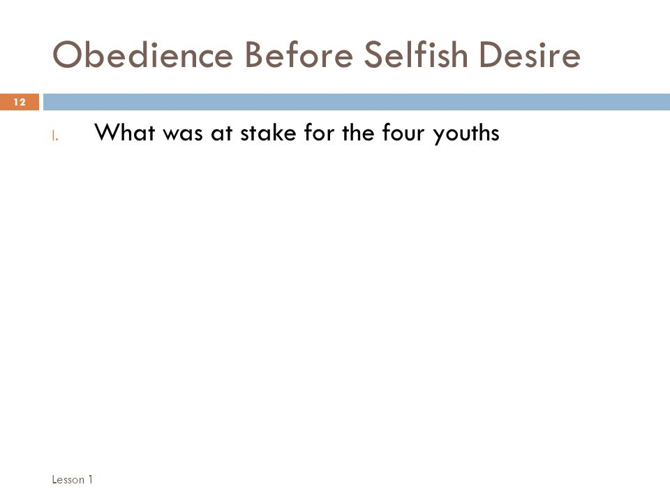 Obedience Before Selfish Desire 12 I. What was at stake for the four youths Lesson 1