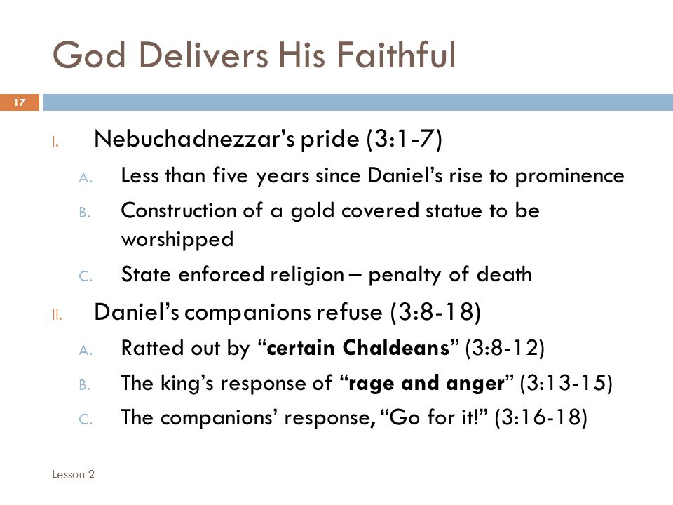 God Delivers His Faithful 17 I. Nebuchadnezzars pride (3:1-7) A. Less than five years since Daniels rise to prominence B. Construction of a gold cover