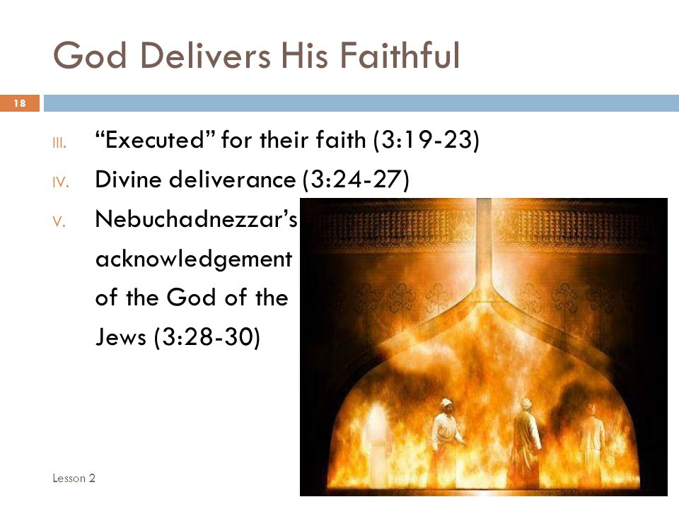 God Delivers His Faithful 18 III. Executed for their faith (3:19-23) IV. Divine deliverance (3:24-27) V. Nebuchadnezzars acknowledgement of the God of