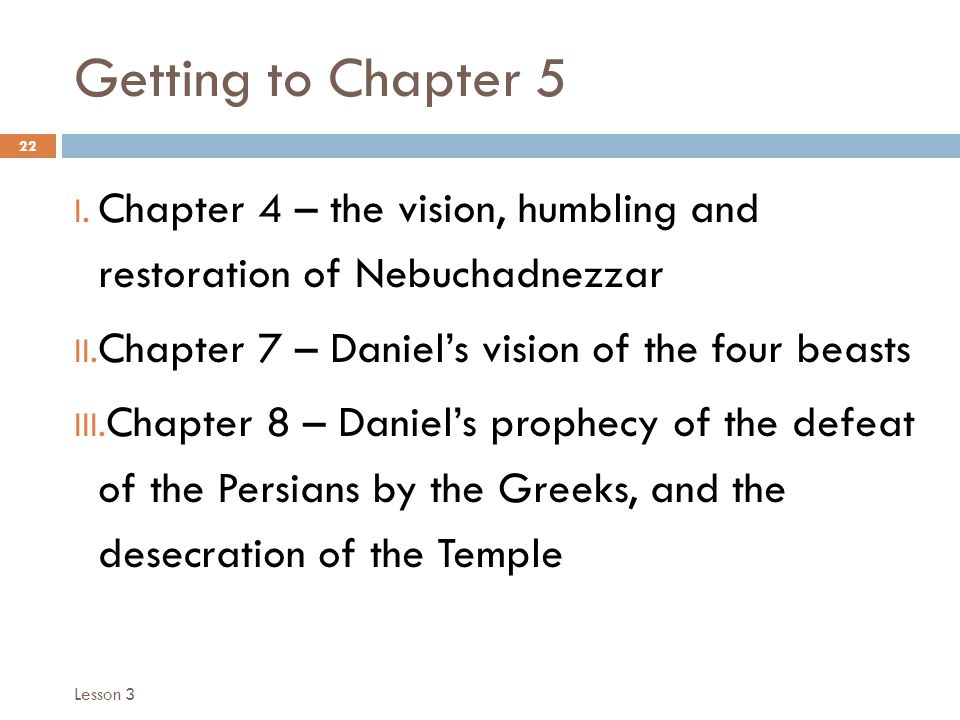 Getting to Chapter 5 22 I. Chapter 4 – the vision, humbling and restoration of Nebuchadnezzar II.