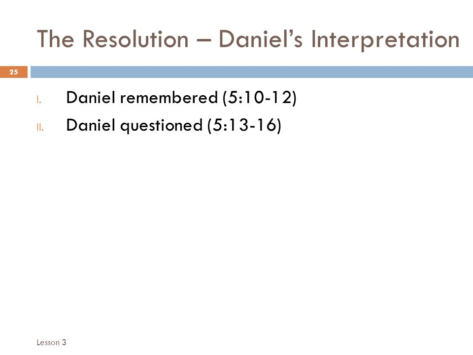 The Resolution – Daniels Interpretation 25 I. Daniel remembered (5:10-12) II.