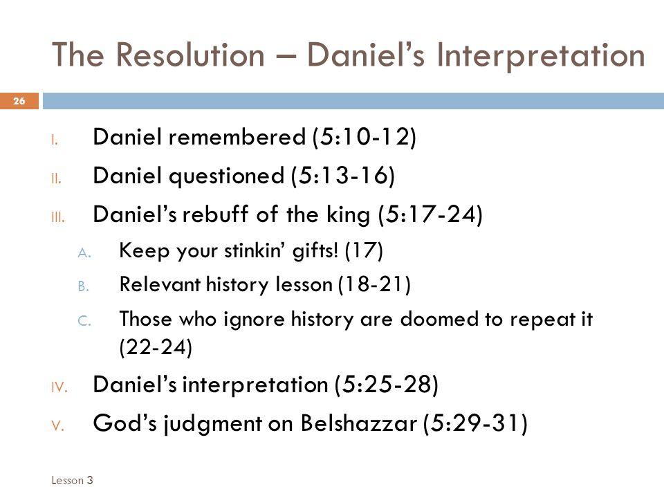 The Resolution – Daniels Interpretation 26 I. Daniel remembered (5:10-12) II.
