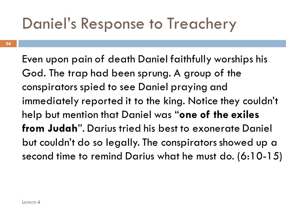 Daniels Response to Treachery 34 Even upon pain of death Daniel faithfully worships his God.