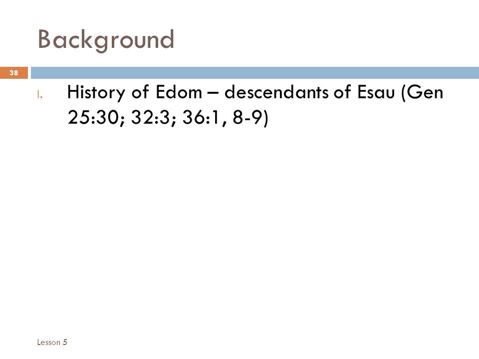 Background 38 I. History of Edom – descendants of Esau (Gen 25:30; 32:3; 36:1, 8-9) Lesson 5