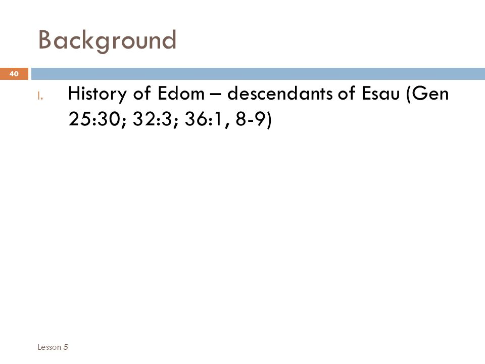 Background 40 I. History of Edom – descendants of Esau (Gen 25:30; 32:3; 36:1, 8-9) Lesson 5