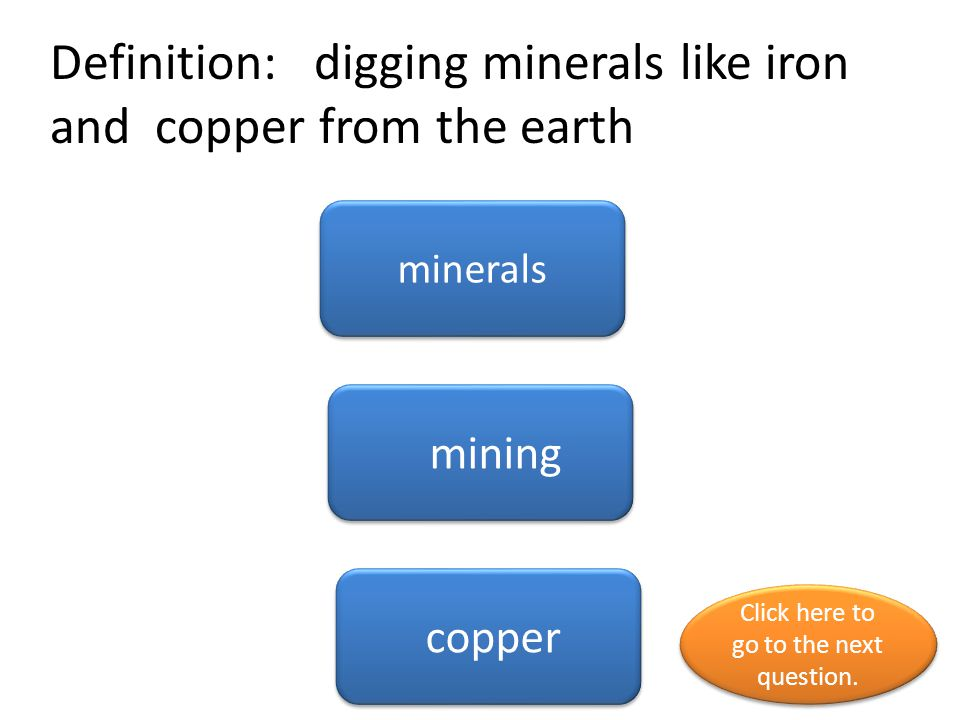 Definition: digging minerals like iron and copper from the earth minerals mining copper Click here to go to the next question.