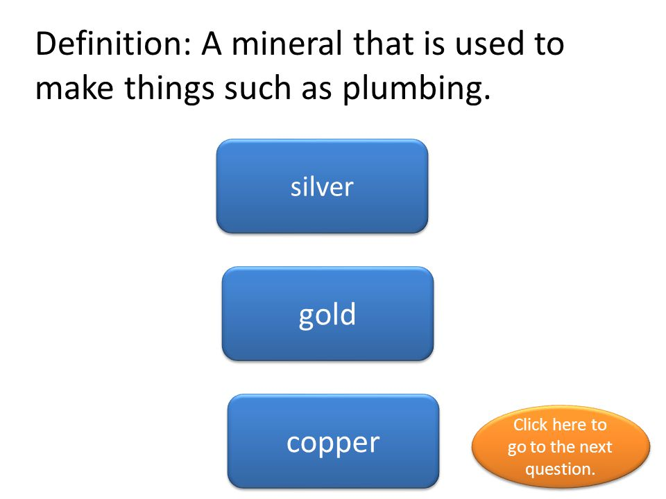 Definition: A mineral that is used to make things such as plumbing.