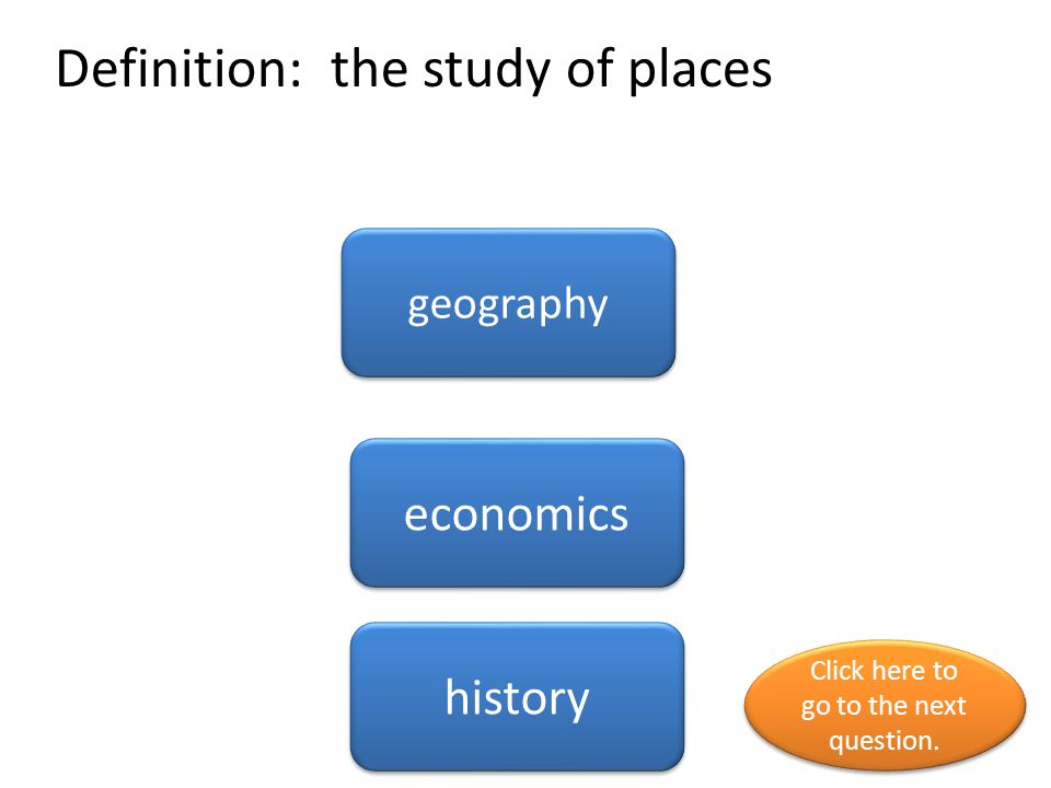 Definition: the study of places geography economics history Click here to go to the next question.