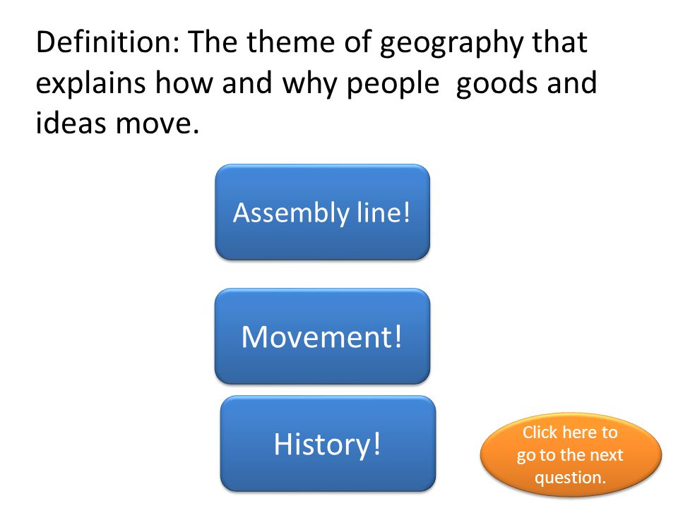 Definition: The theme of geography that explains how and why people goods and ideas move.