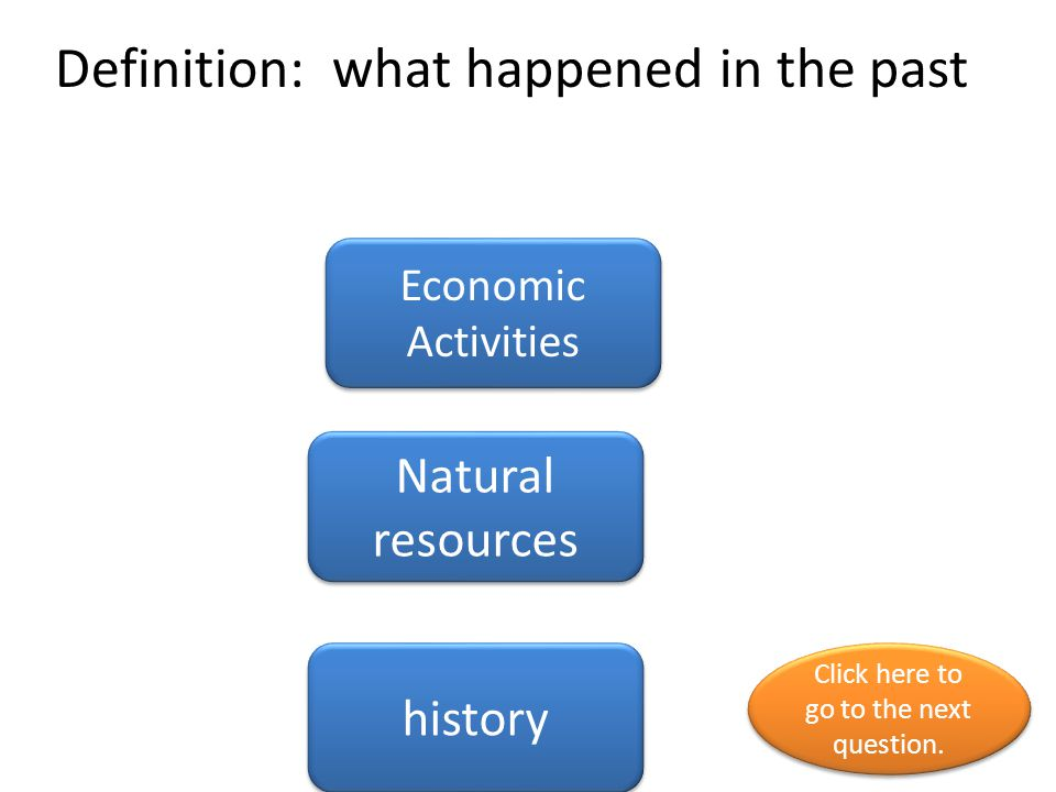 Definition: what happened in the past Economic Activities Natural resources history Click here to go to the next question.