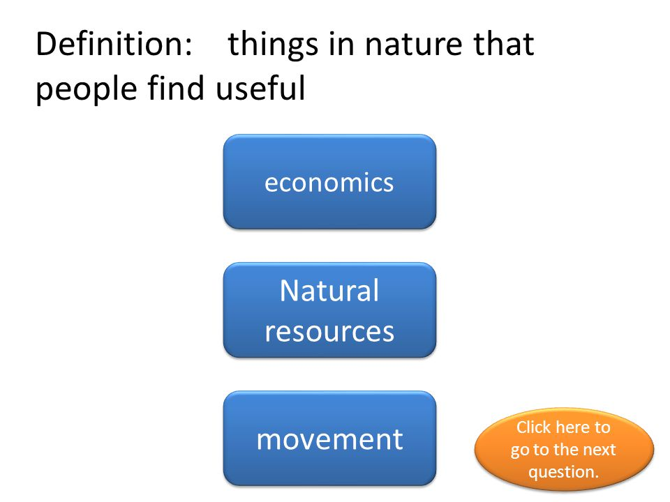 Definition: things in nature that people find useful economics Natural resources movement Click here to go to the next question.