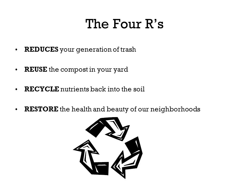 The Four Rs REDUCES your generation of trash REUSE the compost in your yard RECYCLE nutrients back into the soil RESTORE the health and beauty of our
