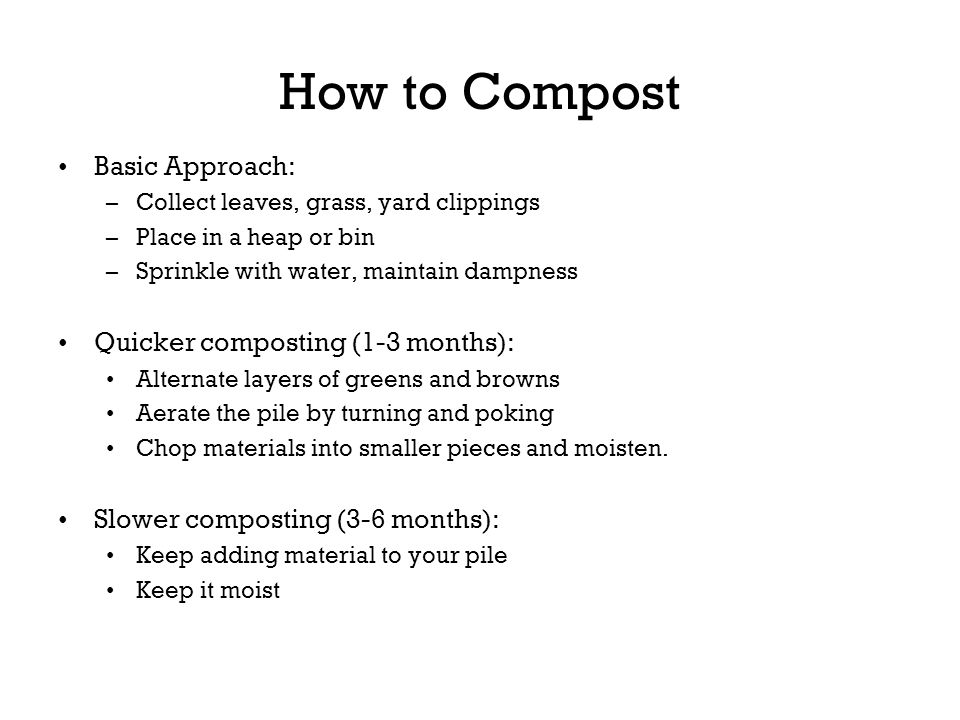 How to Compost Basic Approach: –Collect leaves, grass, yard clippings –Place in a heap or bin –Sprinkle with water, maintain dampness Quicker composti