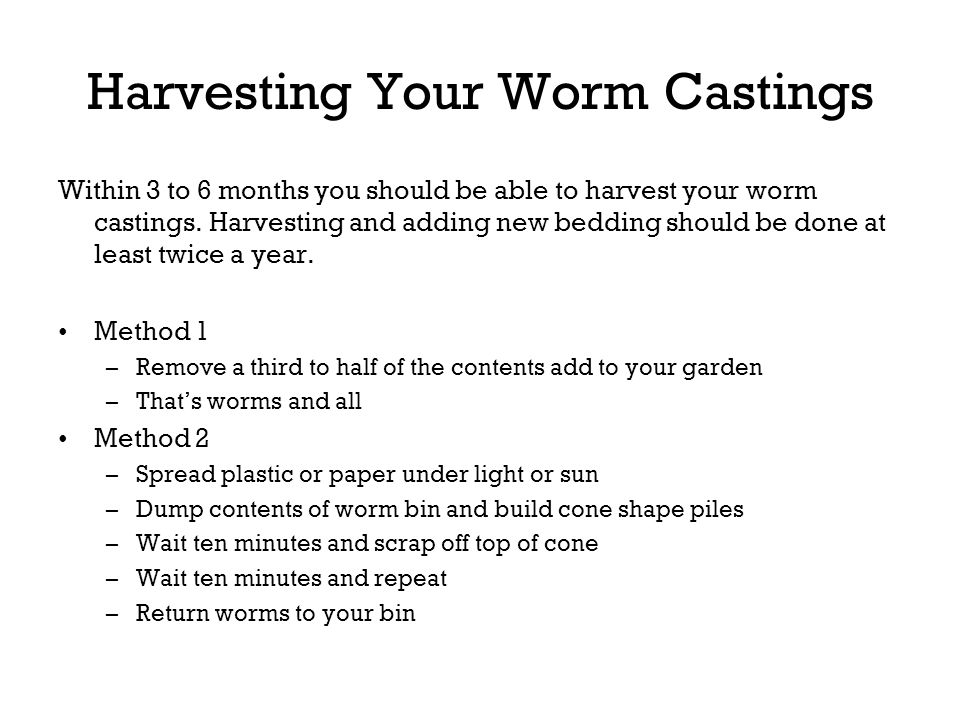Harvesting Your Worm Castings Within 3 to 6 months you should be able to harvest your worm castings. Harvesting and adding new bedding should be done