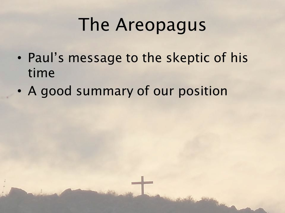 The Areopagus Pauls message to the skeptic of his time A good summary of our position