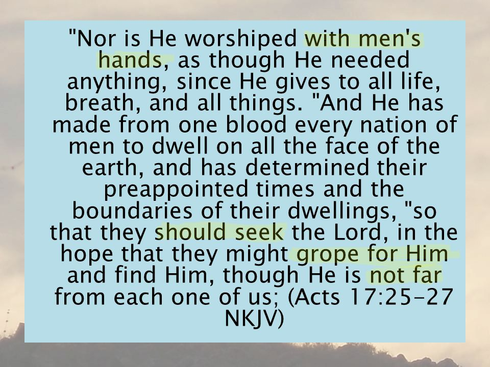 Nor is He worshiped with men s hands, as though He needed anything, since He gives to all life, breath, and all things.