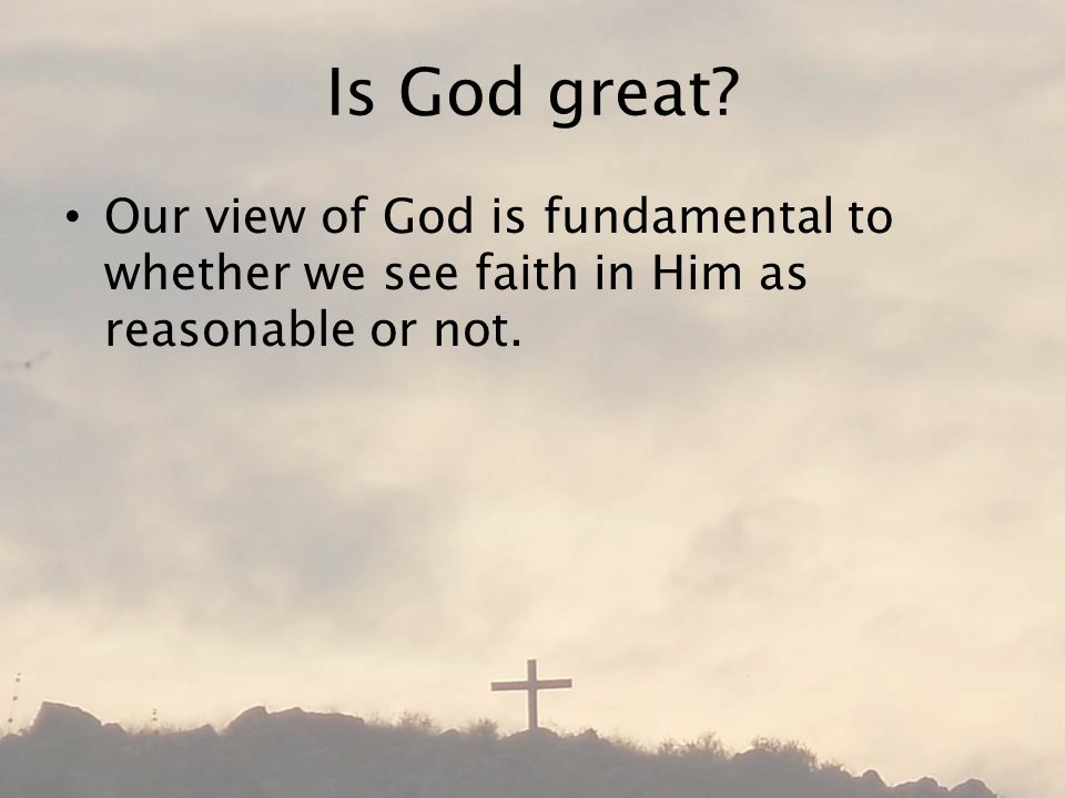 Is God great Our view of God is fundamental to whether we see faith in Him as reasonable or not.