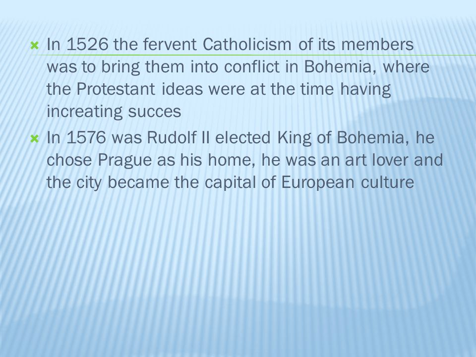In 1526 the fervent Catholicism of its members was to bring them into conflict in Bohemia, where the Protestant ideas were at the time having increating succes In 1576 was Rudolf II elected King of Bohemia, he chose Prague as his home, he was an art lover and the city became the capital of European culture