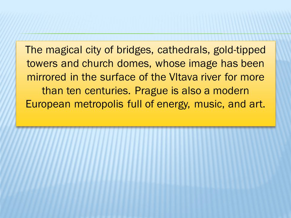 The magical city of bridges, cathedrals, gold-tipped towers and church domes, whose image has been mirrored in the surface of the Vltava river for more than ten centuries.