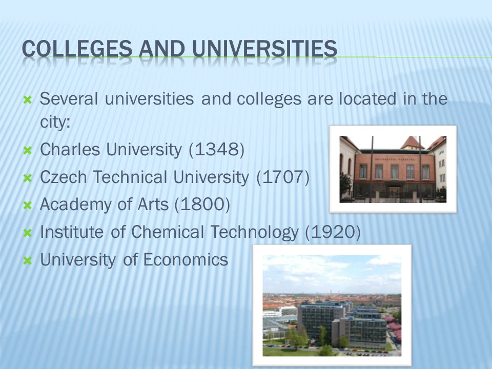 Several universities and colleges are located in the city: Charles University (1348) Czech Technical University (1707) Academy of Arts (1800) Institute of Chemical Technology (1920) University of Economics
