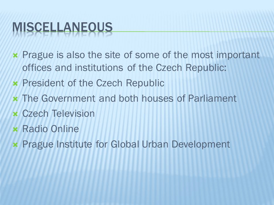 Prague is also the site of some of the most important offices and institutions of the Czech Republic: President of the Czech Republic The Government and both houses of Parliament Czech Television Radio Online Prague Institute for Global Urban Development