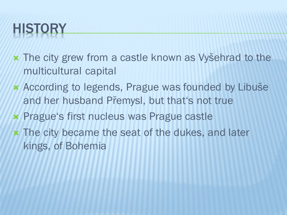 The city grew from a castle known as Vyšehrad to the multicultural capital According to legends, Prague was founded by Libuše and her husband Přemysl, but thats not true Pragues first nucleus was Prague castle The city became the seat of the dukes, and later kings, of Bohemia