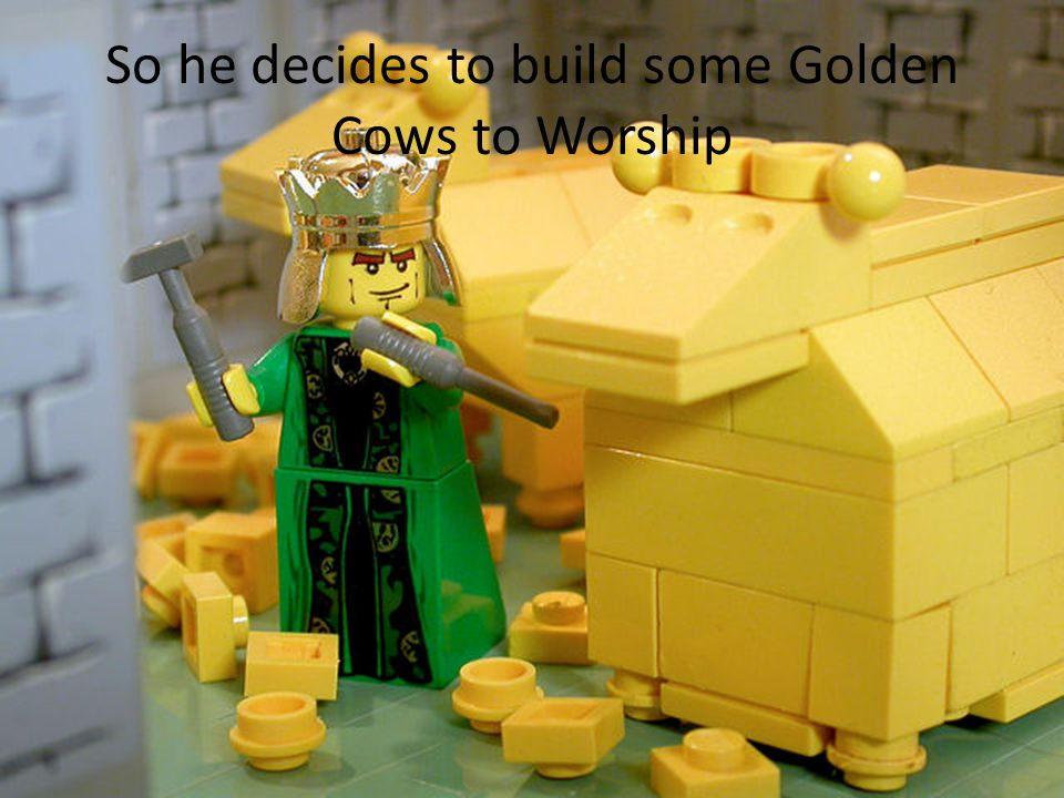 So he decides to build some Golden Cows to Worship