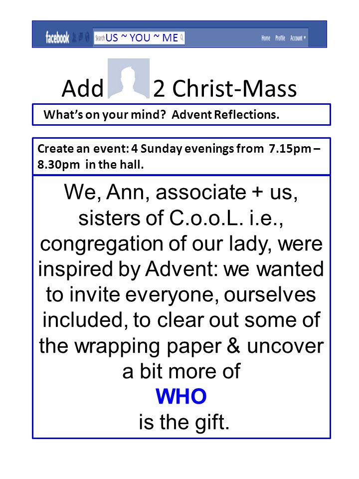 Sun 27 th Nov input from Sr Jennifer Dines, who is one of our Sisters, (C.o.o.L, i.e., congregation of our lady) followed by sharing and pause.