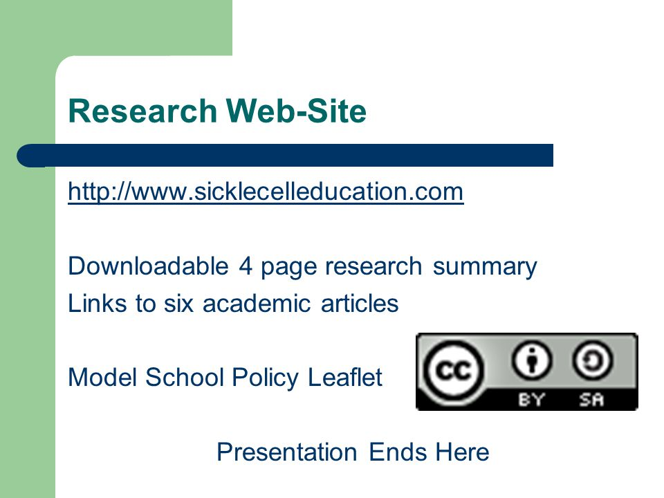 Research Web-Site http://www.sicklecelleducation.com Downloadable 4 page research summary Links to six academic articles Model School Policy Leaflet Presentation Ends Here