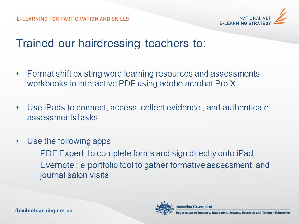 Trained our hairdressing teachers to: Format shift existing word learning resources and assessments workbooks to interactive PDF using adobe acrobat Pro X Use iPads to connect, access, collect evidence, and authenticate assessments tasks Use the following apps –PDF Expert: to complete forms and sign directly onto iPad –Evernote : e-portfolio tool to gather formative assessment and journal salon visits