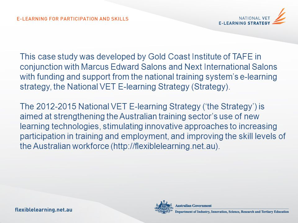 This case study was developed by Gold Coast Institute of TAFE in conjunction with Marcus Edward Salons and Next International Salons with funding and support from the national training systems e-learning strategy, the National VET E-learning Strategy (Strategy).