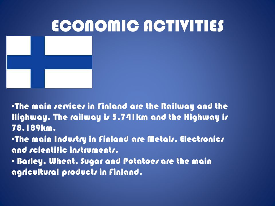 ECONOMIC ACTIVITIES The main services in Finland are the Railway and the Highway. The railway is 5,741km and the Highway is 78,189km. The main Industr