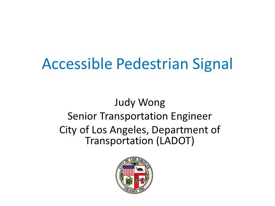 Accessible Pedestrian Signal Judy Wong Senior Transportation Engineer City of Los Angeles, Department of Transportation (LADOT)