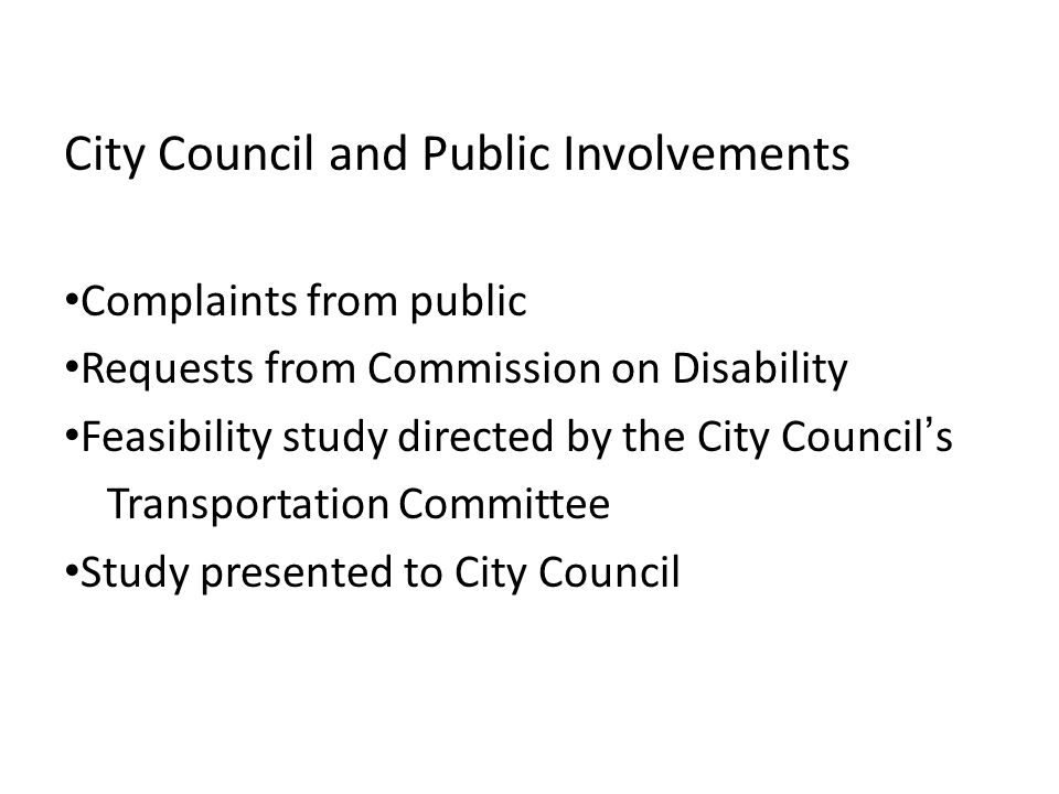 City Council and Public Involvements Complaints from public Requests from Commission on Disability Feasibility study directed by the City Councils Tra