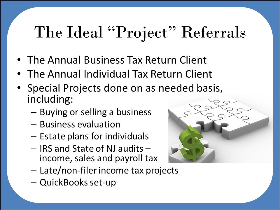 The Ideal Project Referrals The Annual Business Tax Return Client The Annual Individual Tax Return Client Special Projects done on as needed basis, including: – Buying or selling a business – Business evaluation – Estate plans for individuals – IRS and State of NJ audits – income, sales and payroll tax – Late/non-filer income tax projects – QuickBooks set-up