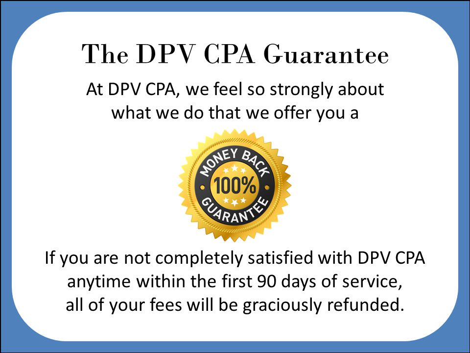 The DPV CPA Guarantee At DPV CPA, we feel so strongly about what we do that we offer you a If you are not completely satisfied with DPV CPA anytime within the first 90 days of service, all of your fees will be graciously refunded.