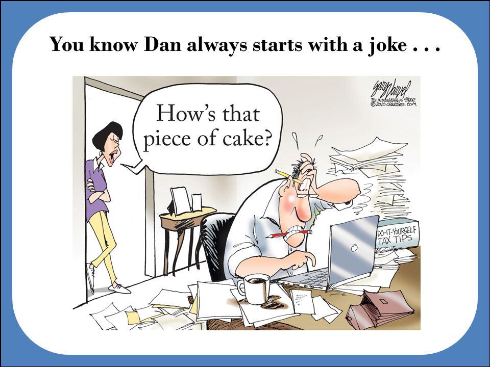 You know Dan always starts with a joke...