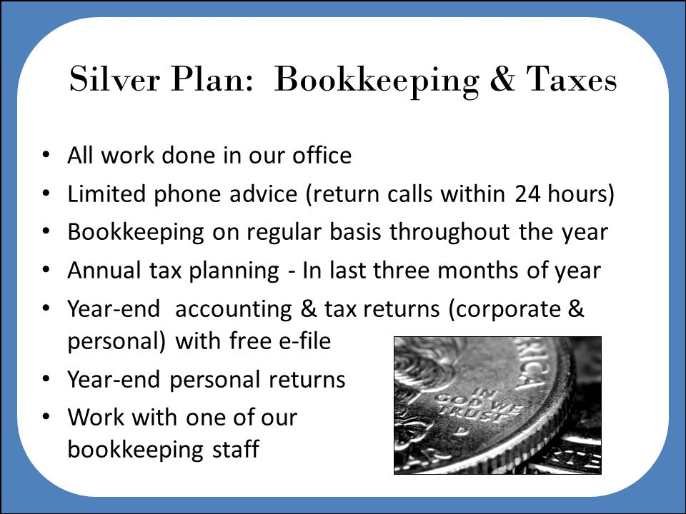 Silver Plan: Bookkeeping & Taxes All work done in our office Limited phone advice (return calls within 24 hours) Bookkeeping on regular basis throughout the year Annual tax planning - In last three months of year Year-end accounting & tax returns (corporate & personal) with free e-file Year-end personal returns Work with one of our bookkeeping staff
