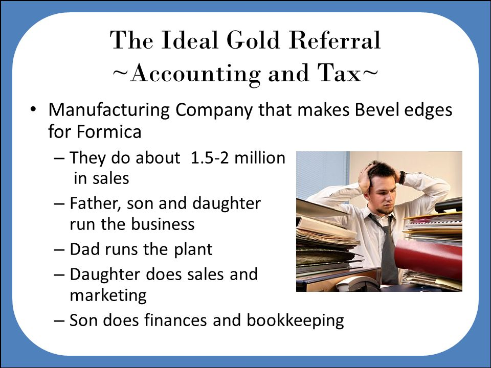The Ideal Gold Referral ~Accounting and Tax~ Manufacturing Company that makes Bevel edges for Formica – They do about 1.5-2 million in sales – Father, son and daughter run the business – Dad runs the plant – Daughter does sales and marketing – Son does finances and bookkeeping