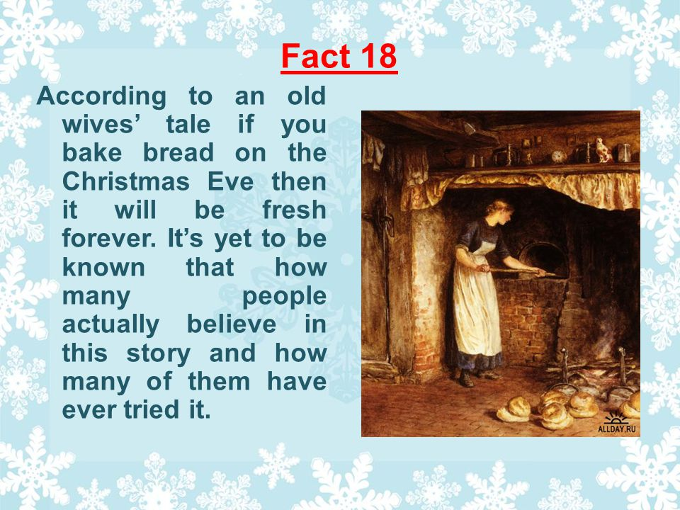 Fact 18 According to an old wives tale if you bake bread on the Christmas Eve then it will be fresh forever.