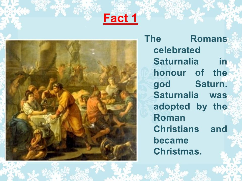 Fact 1 The Romans celebrated Saturnalia in honour of the god Saturn.