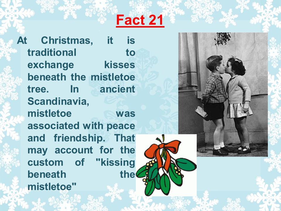 Fact 21 At Christmas, it is traditional to exchange kisses beneath the mistletoe tree.